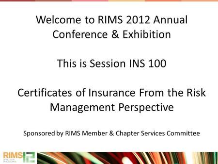 Welcome to RIMS 2012 Annual Conference & Exhibition This is Session INS 100 Certificates of Insurance From the Risk Management Perspective Sponsored by.
