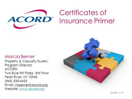 Certificates of Insurance Primer Marcia Berner Property & Casualty/Surety, Program Director ACORD Two Blue Hill Plaza, 3rd Floor Pearl River, NY 10965.