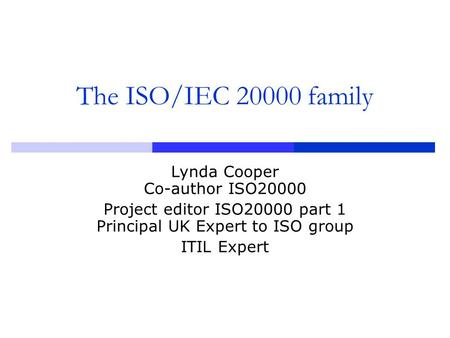 The ISO/IEC 20000 family Lynda Cooper Co-author ISO20000 Project editor ISO20000 part 1 Principal UK Expert to ISO group ITIL Expert.
