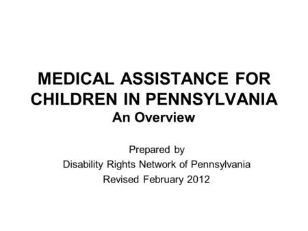MEDICAL ASSISTANCE FOR CHILDREN IN PENNSYLVANIA An Overview Prepared by Disability Rights Network of Pennsylvania Revised February 2012.