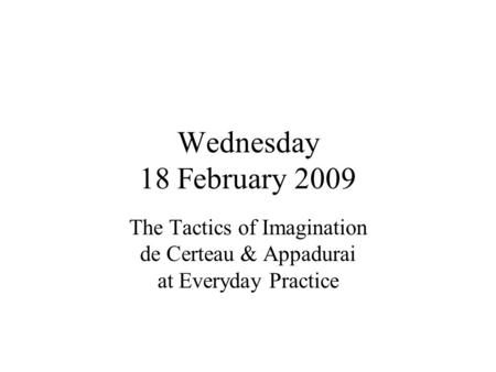 Wednesday 18 February 2009 The Tactics of Imagination de Certeau & Appadurai at Everyday Practice.