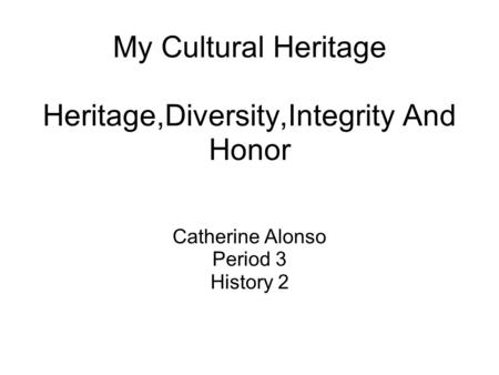 My Cultural Heritage Heritage,Diversity,Integrity And Honor Catherine Alonso Period 3 History 2.