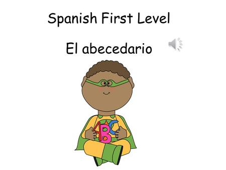 Spanish First Level El abecedario First Level Significant Aspects of Learning Use language in a range of contexts and across learning Continue to develop.
