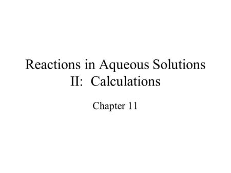 Reactions in Aqueous Solutions II: Calculations Chapter 11.