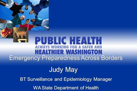 Emergency Preparedness Across Borders Judy May Judy May BT Surveillance and Epidemiology Manager WA State Department of Health.