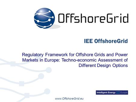 Www.OffshoreGrid.eu IEE OffshoreGrid Regulatory Framework for Offshore Grids and Power Markets in Europe: Techno-economic Assessment of Different Design.