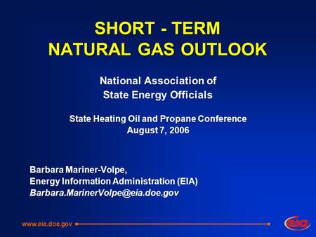 SHORT - TERM NATURAL GAS OUTLOOK National Association of State Energy Officials State Heating Oil and Propane Conference August 7, 2006 Barbara Mariner-Volpe,