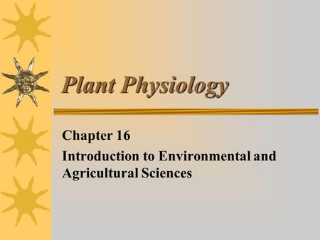 Plant Physiology Chapter 16 Introduction to Environmental and Agricultural Sciences.