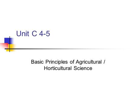 Unit C 4-5 Basic Principles of Agricultural / Horticultural Science.