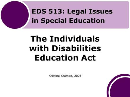 The Individuals with Disabilities Education Act Kristina Krampe, 2005 EDS 513: Legal Issues in Special Education.