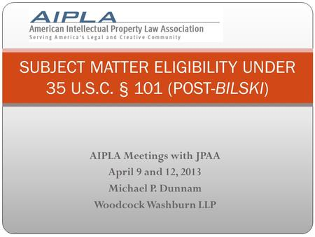 AIPLA Meetings with JPAA April 9 and 12, 2013 Michael P. Dunnam Woodcock Washburn LLP SUBJECT MATTER ELIGIBILITY UNDER 35 U.S.C. § 101 (POST-BILSKI)