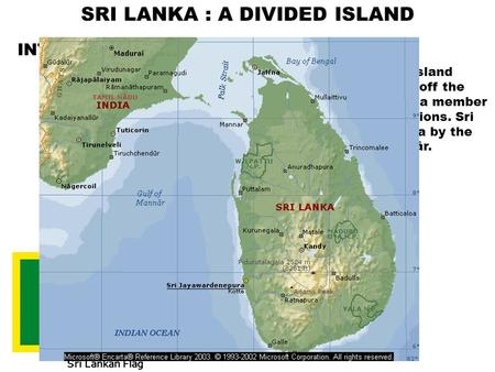 SRI LANKA : A DIVIDED ISLAND INTRODUCTION :  Sri Lanka, formerly Ceylon, island republic in the Indian Ocean off the southeastern coast of India, a member.