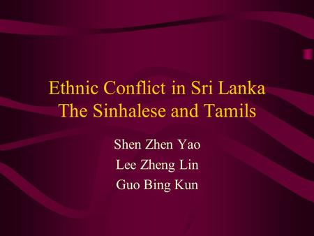Ethnic Conflict in Sri Lanka The Sinhalese and Tamils Shen Zhen Yao Lee Zheng Lin Guo Bing Kun.