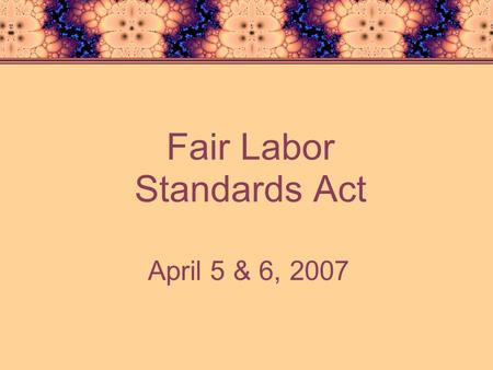 Fair Labor Standards Act April 5 & 6, 2007. U.S. Dept. of Labor In Fiscal Year 2006 The Wage and Hour Division collected $172 million in back wages for.