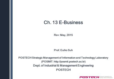 Ch. 13 E-Business Rev: May, 2015 Prof. Euiho Suh POSTECH Strategic Management of Information and Technology Laboratory (POSMIT: