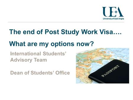 The end of Post Study Work Visa…. What are my options now? International Students' Advisory Team Dean of Students' Office.