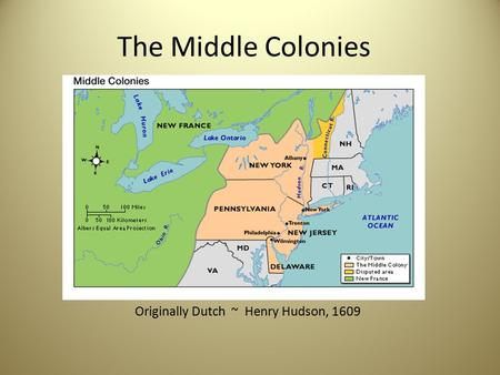 The Middle Colonies Originally Dutch ~ Henry Hudson, 1609.