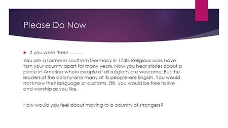 Please Do Now  If you were there …….. You are a farmer in southern Germany in 1730. Religious wars have torn your country apart for many years. Now you.