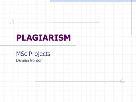 PLAGIARISM MSc Projects Damian Gordon. Plagiarism regarded as either intentionally or unintentionally the 'passing off' of others' work as one's own.