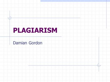 PLAGIARISM Damian Gordon. Plagiarism regarded as either intentionally or unintentionally the 'passing off' of others' work as one's own. This includes.