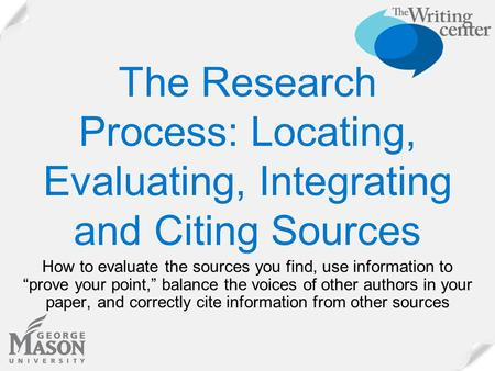 "The Research Process: Locating, Evaluating, Integrating and Citing Sources How to evaluate the sources you find, use information to ""prove your point,"""