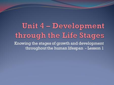 Knowing the stages of growth and development throughout the human lifespan - Lesson 1.