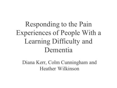 Responding to the Pain Experiences of People With a Learning Difficulty and Dementia Diana Kerr, Colm Cunningham and Heather Wilkinson.