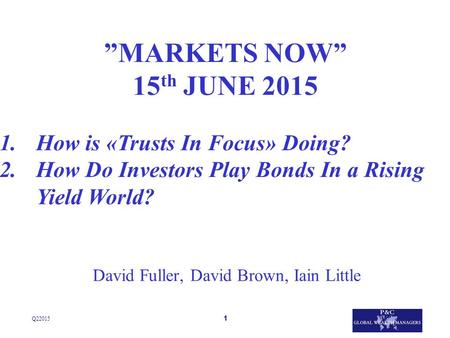 "1 David Fuller, David Brown, Iain Little Q22015 ""MARKETS NOW"" 15 th JUNE 2015 1.How is «Trusts In Focus» Doing? 2.How Do Investors Play Bonds In a Rising."