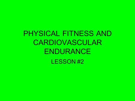PHYSICAL FITNESS AND CARDIOVASCULAR ENDURANCE LESSON #2.