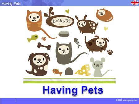 © 2011 wheresjenny.com Having Pets. © 2011 wheresjenny.com Having Pets Vocabulary.