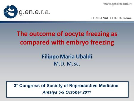 The outcome of oocyte freezing as compared with embryo freezing Filippo Maria Ubaldi M.D. M.Sc. CLINICA VALLE GIULIA, Rome 3° Congress of Society of Reproductive.