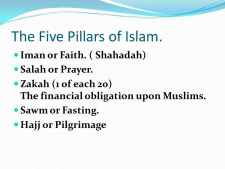 The Five Pillars of Islam. Iman or Faith. ( Shahadah) Salah or Prayer. Zakah (1 of each 20) The financial obligation upon Muslims. Sawm or Fasting. Hajj.