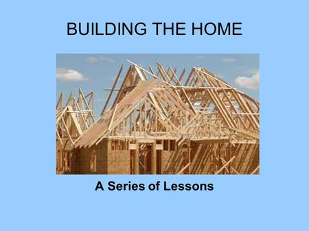 BUILDING THE HOME A Series of Lessons. BUILDING THE HOME Consult the Architect Bricks for Wives Bricks for Husbands Termites in your Troth.