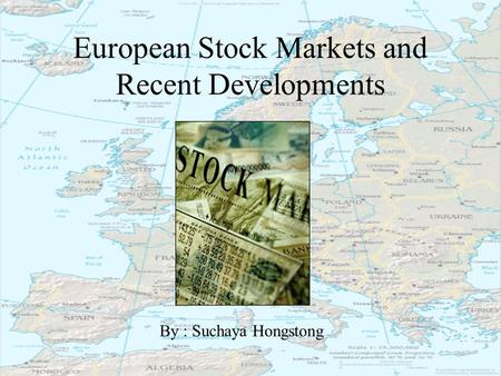 European Stock Markets and Recent Developments By : Suchaya Hongstong.