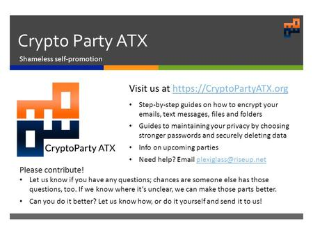 Crypto Party ATX Shameless self-promotion Visit us at https://CryptoPartyATX.orghttps://CryptoPartyATX.org Step-by-step guides on how to encrypt your  s,