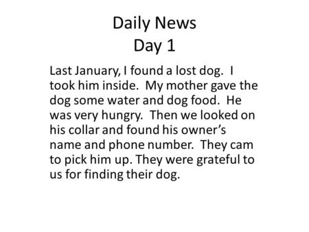 Daily News Day 1 Last January, I found a lost dog. I took him inside. My mother gave the dog some water and dog food. He was very hungry. Then we looked.