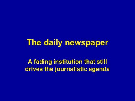 The daily newspaper A fading institution that still drives the journalistic agenda.