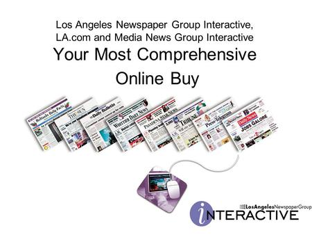 Los Angeles Newspaper Group Interactive, LA.com and Media News Group Interactive Your Most Comprehensive Online Buy.