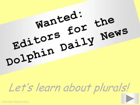 Wanted: Editors for the Dolphin Daily News Let's learn about plurals! Authored by Nicholas Mayer.