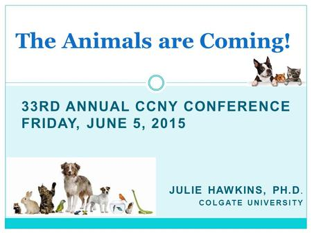 33RD ANNUAL CCNY CONFERENCE FRIDAY, JUNE 5, 2015 JULIE HAWKINS, PH.D. COLGATE UNIVERSITY The Animals are Coming!