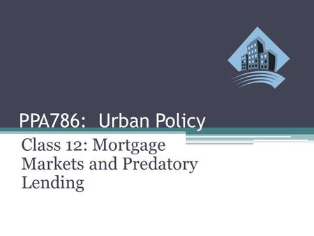 PPA786: Urban Policy Class 12: Mortgage Markets and Predatory Lending.