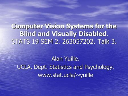 Computer Vision Systems for the Blind and Visually Disabled. STATS 19 SEM 2. 263057202. Talk 3. Alan Yuille. UCLA. Dept. Statistics and Psychology. www.stat.ucla/~yuille.