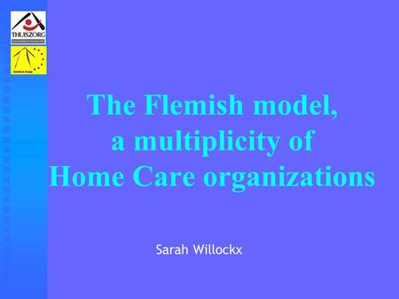 The Flemish model, a multiplicity of Home Care organizations Sarah Willockx.