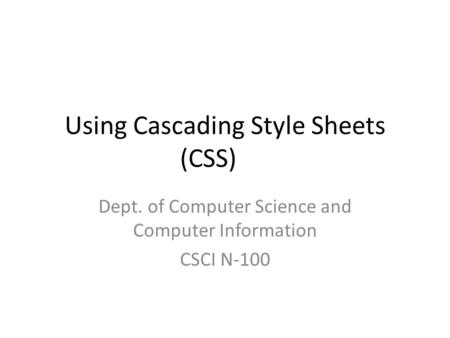 Using Cascading Style Sheets (CSS) Dept. of Computer Science and Computer Information CSCI N-100.