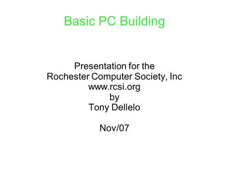 Basic PC Building Presentation for the Rochester Computer Society, Inc www.rcsi.org by Tony Dellelo Nov/07.