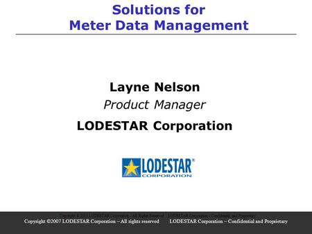 Solutions for Meter Data Management Layne Nelson Product Manager LODESTAR Corporation Copyright © 2005 LODESTAR Corporation - All Rights Reserved LODESTAR.