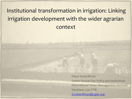 Institutional transformation in irrigation: Linking irrigation development with the wider agrarian context Diana Suhardiman Senior Researcher-Policy and.