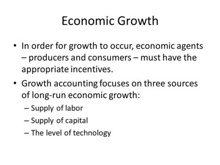 Economic Growth In order for growth to occur, economic agents – producers and consumers – must have the appropriate incentives. Growth accounting focuses.