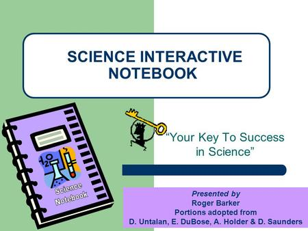"""Your Key To Success in Science"" SCIENCE INTERACTIVE NOTEBOOK Presented by Roger Barker Portions adopted from D. Untalan, E. DuBose, A. Holder & D. Saunders."