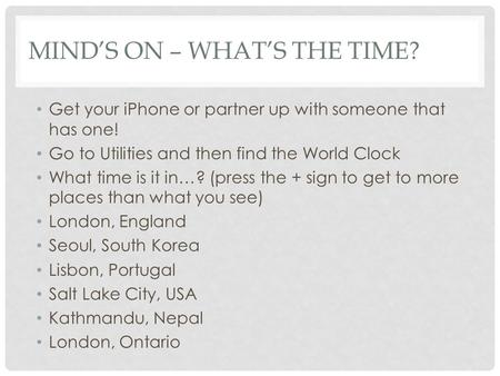 MIND'S ON – WHAT'S THE TIME? Get your iPhone or partner up with someone that has one! Go to Utilities and then find the World Clock What time is it in…?